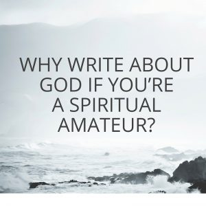 Why Write About God if You're a Spiritual Amateur-